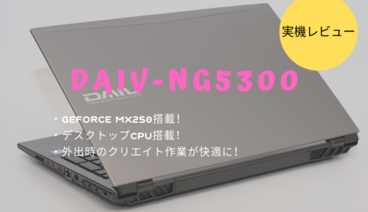 DAIV-NG5300レビュー!Adobe RGB比換算 約98%相当に対応したノートパソコン