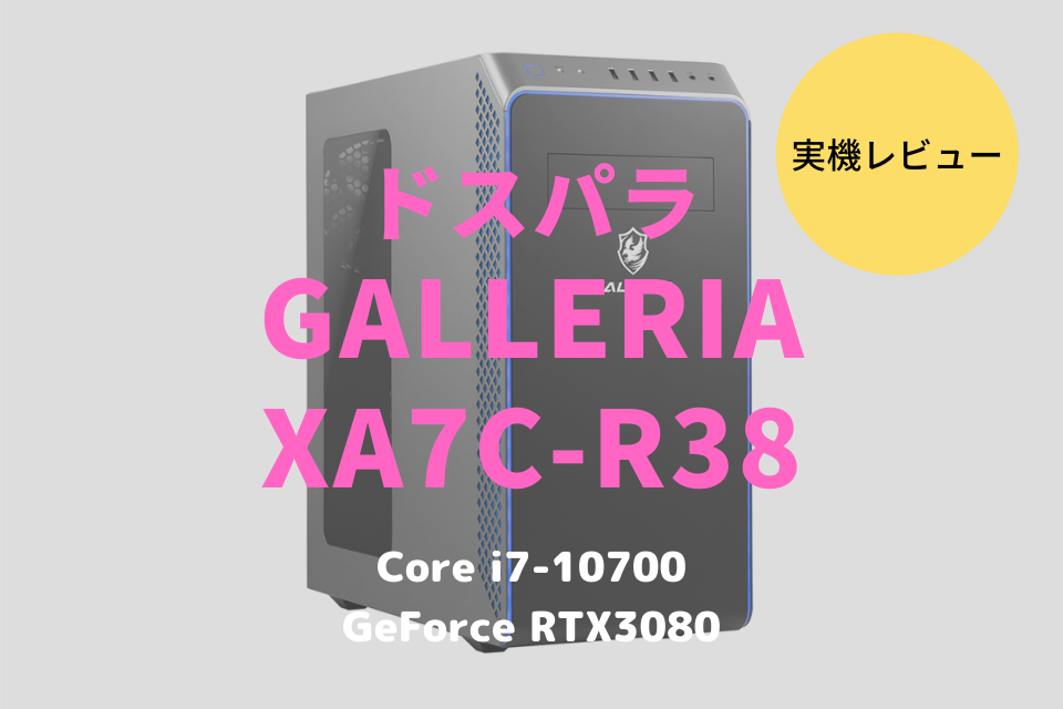 GALLERIA XA7C-R38,ドスパラ,ブログ,レビュー,評価,クチコミ,感想